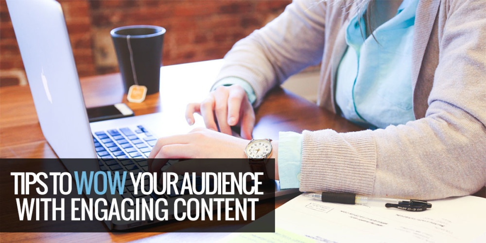 Tips To WOW Your Audience With Engaging Content!